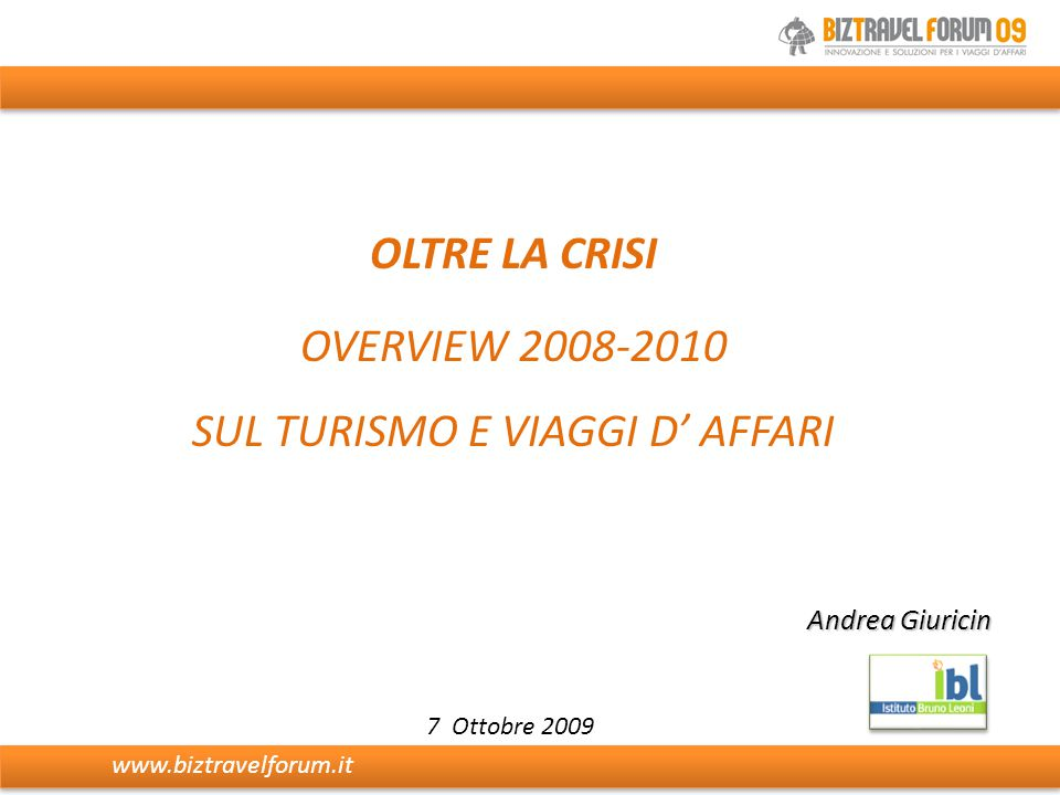 Andrea Giuricin 7 Ottobre 2009 OLTRE LA CRISI OVERVIEW 2008-2010 SUL TURISMO E VIAGGI D' AFFARI www.biztravelforum.it