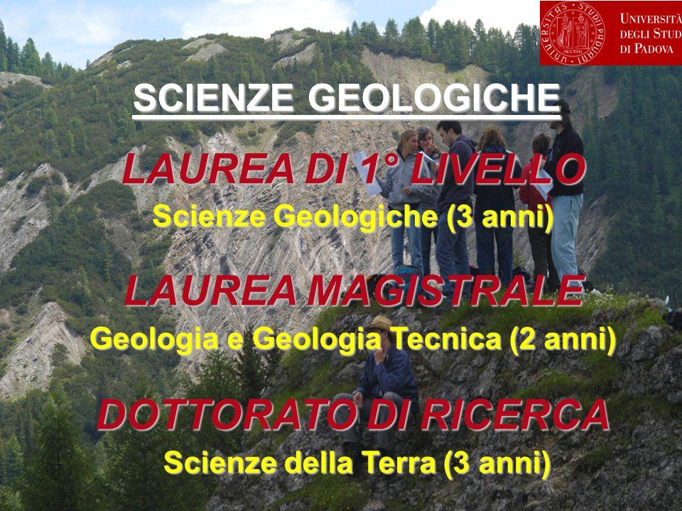 LAUREA MAGISTRALE Scienze Geologiche (3 anni) LAUREA DI 1° LIVELLO Geologia e Geologia Tecnica (2 anni) DOTTORATO DI RICERCA Scienze della Terra (3 an