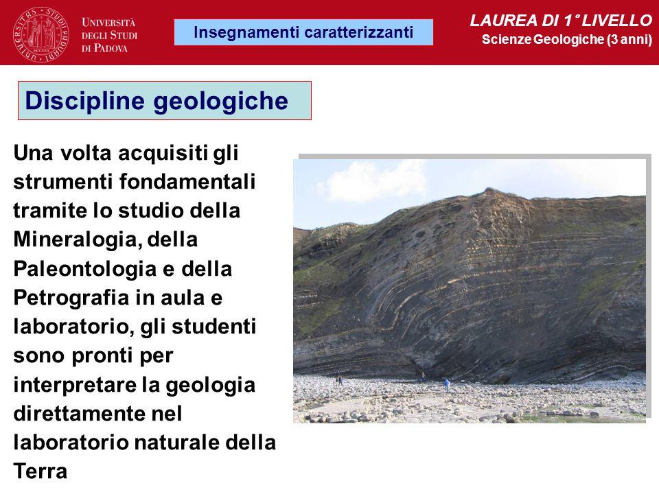 Insegnamenti caratterizzanti LAUREA DI 1° LIVELLO Scienze Geologiche (3 anni) Discipline geologiche Una volta acquisiti gli strumenti fondamentali tra