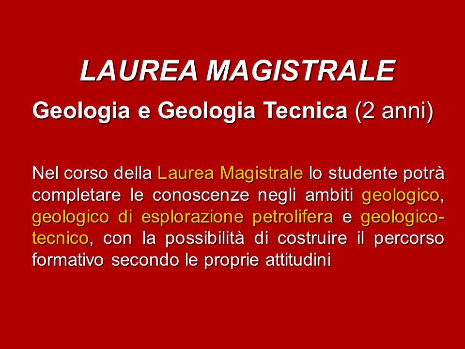 LAUREA MAGISTRALE Geologia e Geologia Tecnica(2 anni) Geologia e Geologia Tecnica (2 anni) Nel corso della Laurea Magistrale lo studente potrà complet