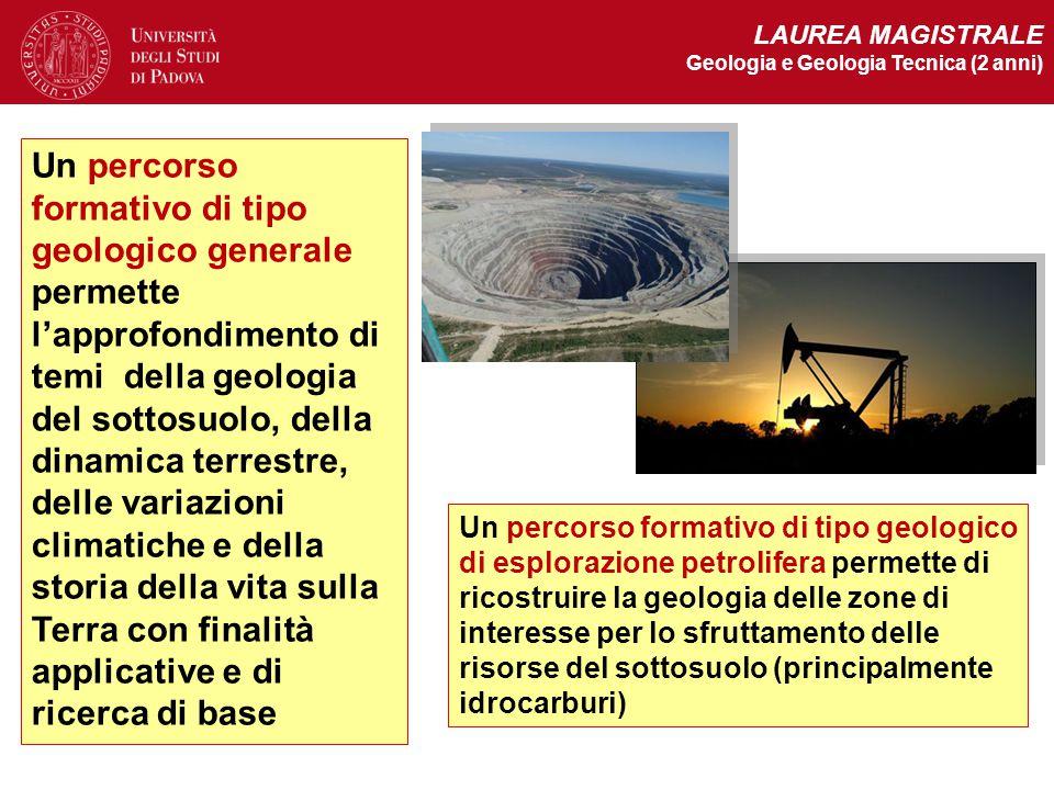 LAUREA MAGISTRALE Geologia e Geologia Tecnica (2 anni) Un percorso formativo di tipo geologico generale permette l'approfondimento di temi della geolo