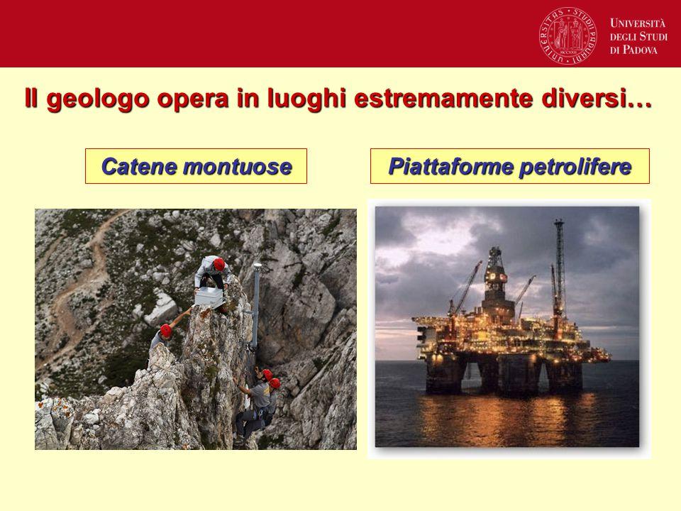 Il geologo opera in luoghi estremamente diversi… Catene montuose Piattaforme petrolifere