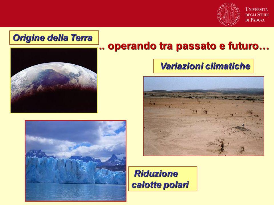 .. operando tra passato e futuro… Origine della Terra Variazioni climatiche Variazioni climatiche Riduzione calotte polari Riduzione calotte polari