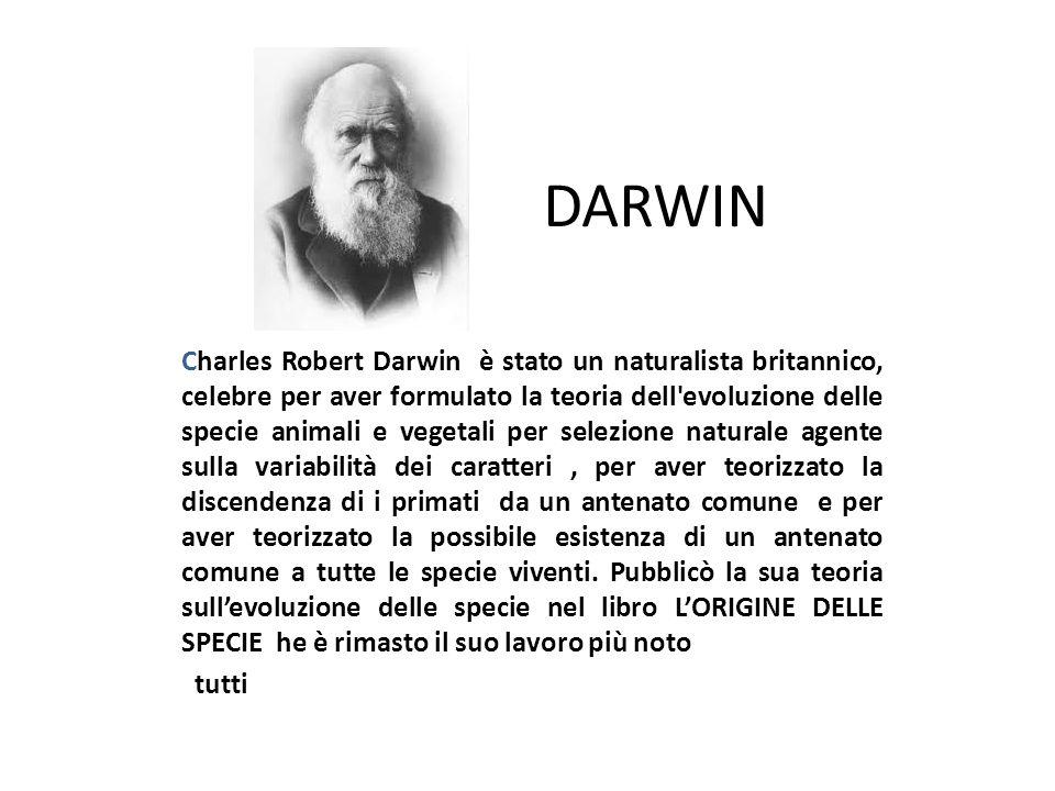 DARWIN Charles Robert Darwin è stato un naturalista britannico, celebre per aver formulato la teoria dell'evoluzione delle specie animali e vegetali p
