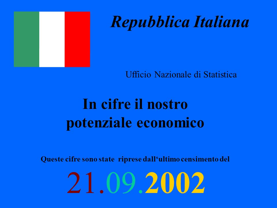 Repubblica Italiana Ufficio Nazionale di Statistica In cifre il nostro potenziale economico Queste cifre sono state riprese dall'ultimo censimento del 21.09.2002