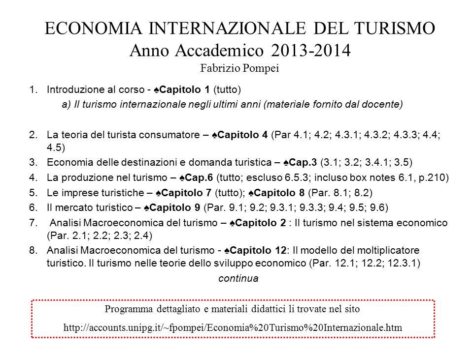 ECONOMIA INTERNAZIONALE DEL TURISMO Anno Accademico 2013-2014 Fabrizio Pompei 1.Introduzione al corso - ♠Capitolo 1 (tutto) a) Il turismo internazionale negli ultimi anni (materiale fornito dal docente) 2.La teoria del turista consumatore – ♠Capitolo 4 (Par 4.1; 4.2; 4.3.1; 4.3.2; 4.3.3; 4.4; 4.5) 3.Economia delle destinazioni e domanda turistica – ♠Cap.3 (3.1; 3.2; 3.4.1; 3.5) 4.La produzione nel turismo – ♠Cap.6 (tutto; escluso 6.5.3; incluso box notes 6.1, p.210) 5.Le imprese turistiche – ♠Capitolo 7 (tutto); ♠Capitolo 8 (Par.