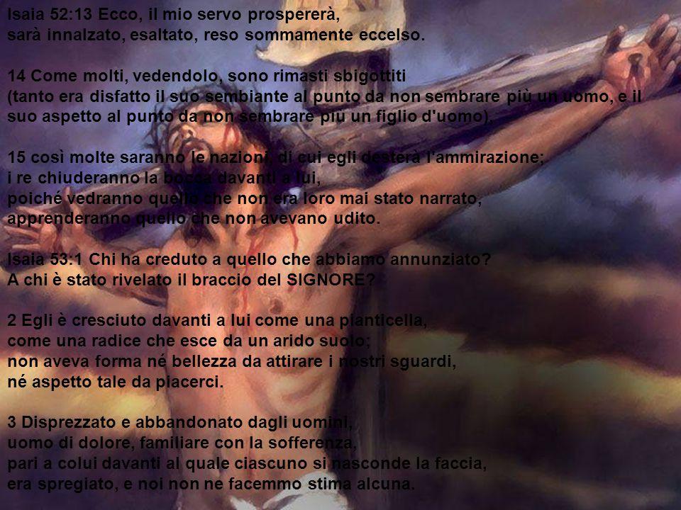 Isaia 52:13 Ecco, il mio servo prospererà, sarà innalzato, esaltato, reso sommamente eccelso.