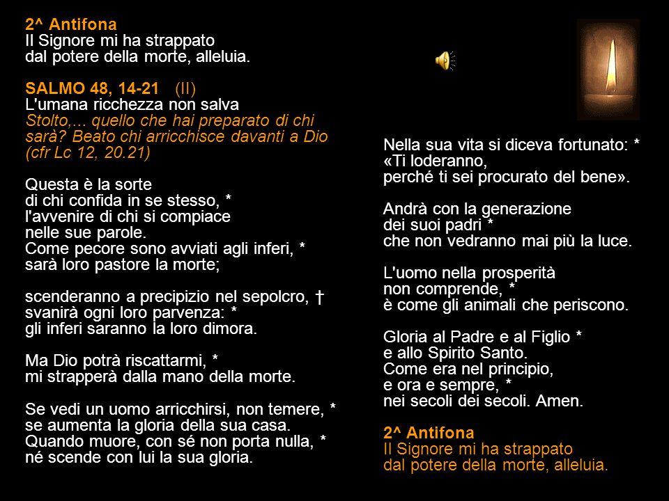 1^ Antifona Cercate le cose del cielo, non quelle della terra, alleluia. SALMO 48, 1-13 (I) Vanità delle ricchezze Difficilmente un ricco entra nel re