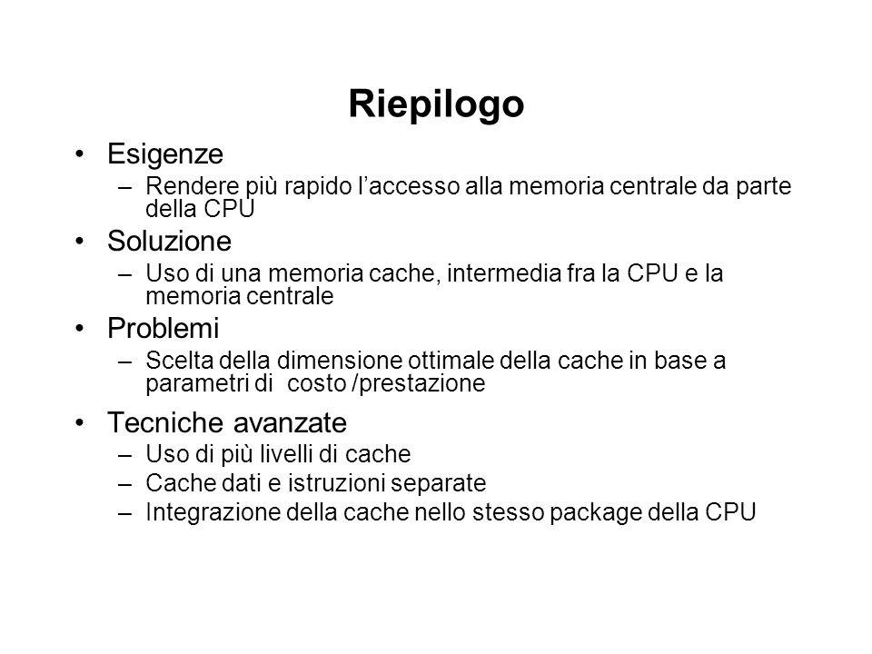 Riepilogo Esigenze –Rendere più rapido l'accesso alla memoria centrale da parte della CPU Soluzione –Uso di una memoria cache, intermedia fra la CPU e