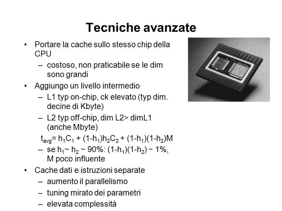 Tecniche avanzate Portare la cache sullo stesso chip della CPU –costoso, non praticabile se le dim sono grandi Aggiungo un livello intermedio –L1 typ on-chip, ck elevato (typ dim.