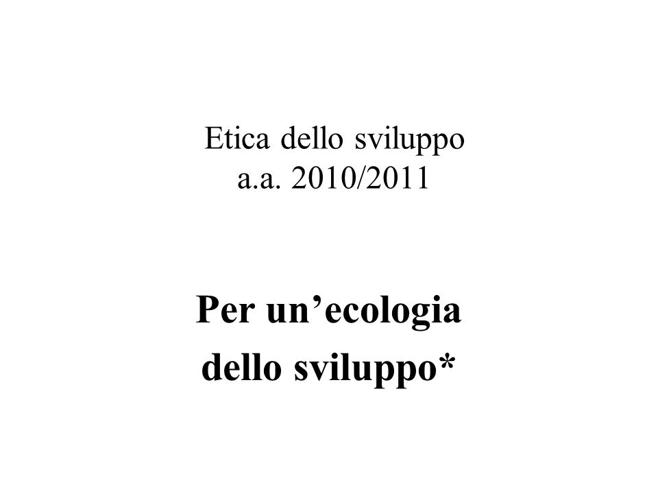 Etica dello sviluppo a.a. 2010/2011 Per un'ecologia dello sviluppo*
