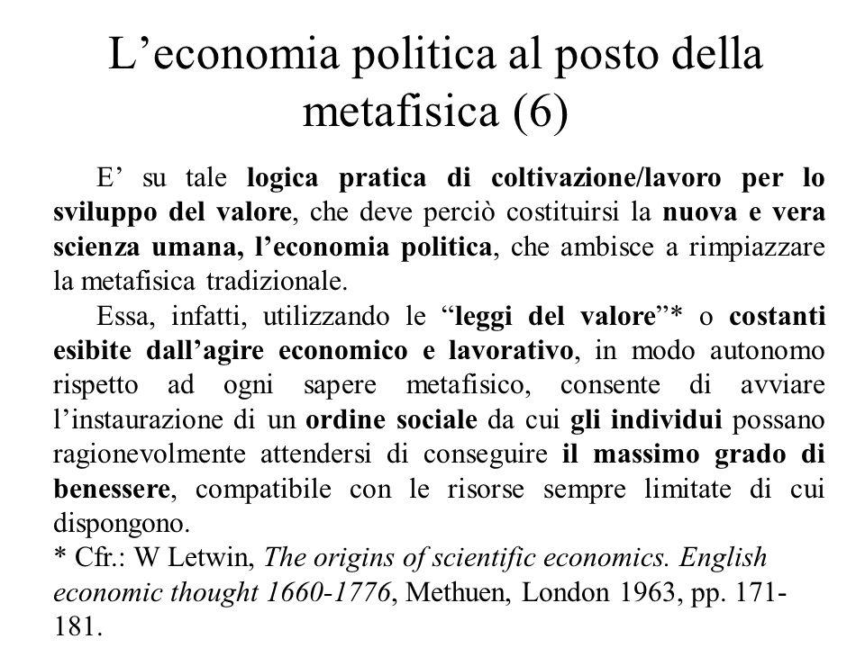 L'economia politica al posto della metafisica (6) E' su tale logica pratica di coltivazione/lavoro per lo sviluppo del valore, che deve perciò costituirsi la nuova e vera scienza umana, l'economia politica, che ambisce a rimpiazzare la metafisica tradizionale.