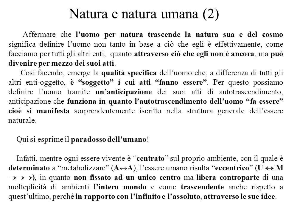 Natura e natura umana (2) Affermare che l'uomo per natura trascende la natura sua e del cosmo significa definire l'uomo non tanto in base a ciò che egli è effettivamente, come facciamo per tutti gli altri enti, quanto attraverso ciò che egli non è ancora, ma può divenire per mezzo dei suoi atti.