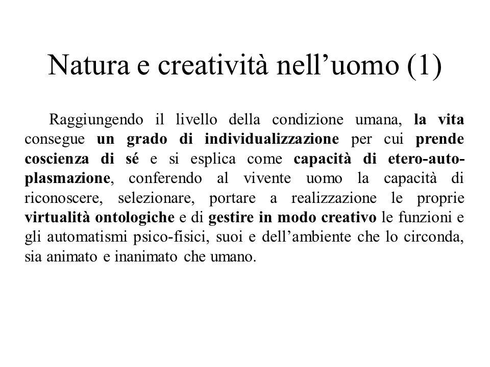 Natura e creatività nell'uomo (1) Raggiungendo il livello della condizione umana, la vita consegue un grado di individualizzazione per cui prende cosc