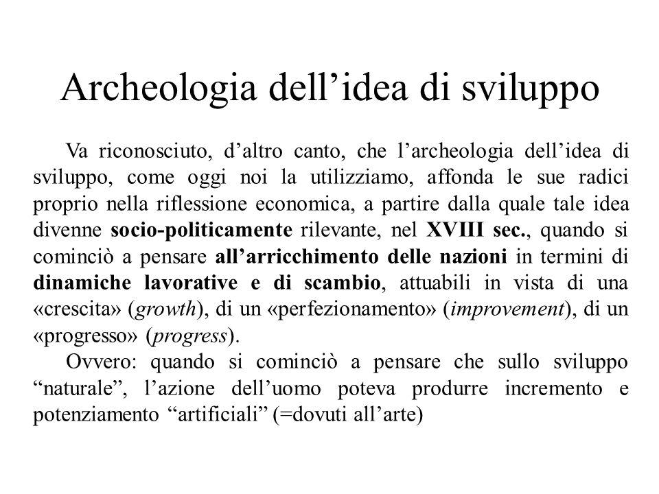 Archeologia dell'idea di sviluppo Va riconosciuto, d'altro canto, che l'archeologia dell'idea di sviluppo, come oggi noi la utilizziamo, affonda le su