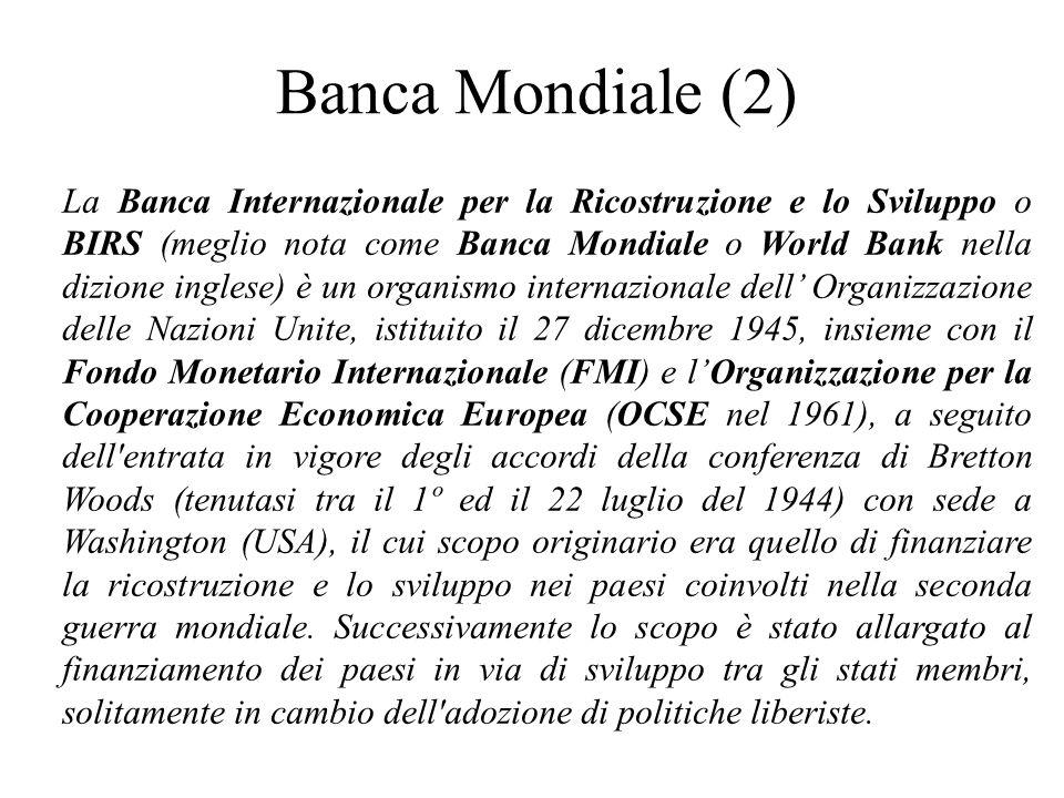 Banca Mondiale (2) La Banca Internazionale per la Ricostruzione e lo Sviluppo o BIRS (meglio nota come Banca Mondiale o World Bank nella dizione inglese) è un organismo internazionale dell' Organizzazione delle Nazioni Unite, istituito il 27 dicembre 1945, insieme con il Fondo Monetario Internazionale (FMI) e l'Organizzazione per la Cooperazione Economica Europea (OCSE nel 1961), a seguito dell entrata in vigore degli accordi della conferenza di Bretton Woods (tenutasi tra il 1º ed il 22 luglio del 1944) con sede a Washington (USA), il cui scopo originario era quello di finanziare la ricostruzione e lo sviluppo nei paesi coinvolti nella seconda guerra mondiale.