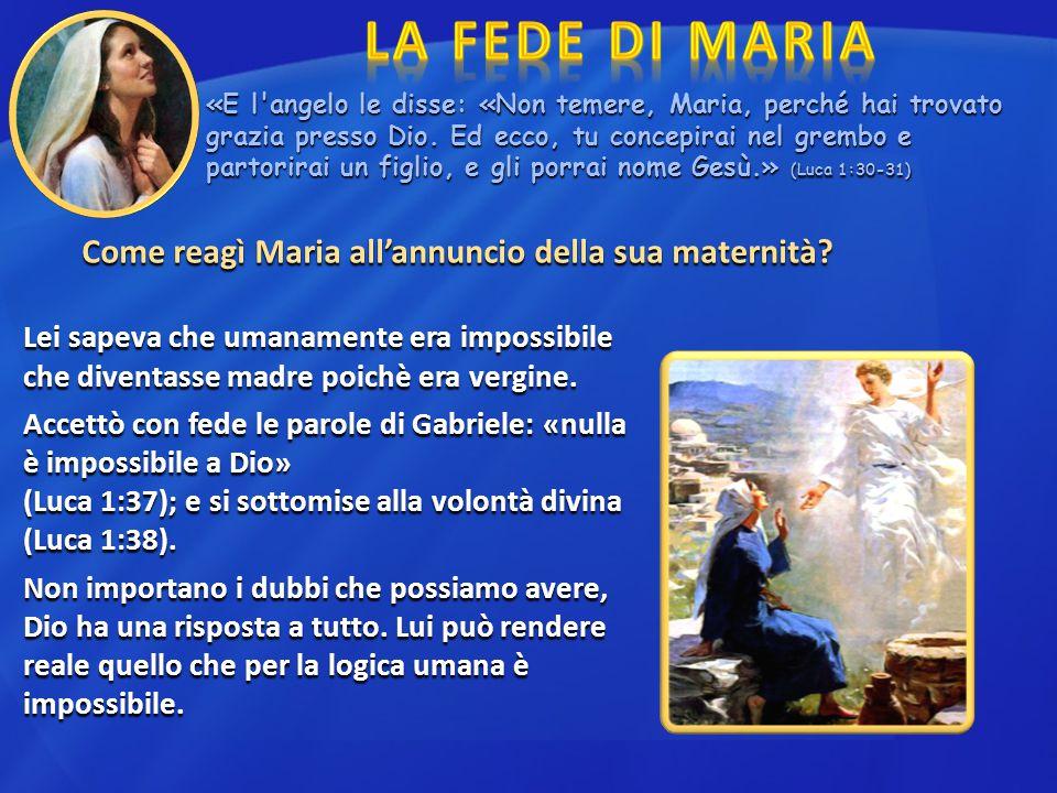 Come reagì Maria all'annuncio della sua maternità? Lei sapeva che umanamente era impossibile che diventasse madre poichè era vergine. Accettò con fede