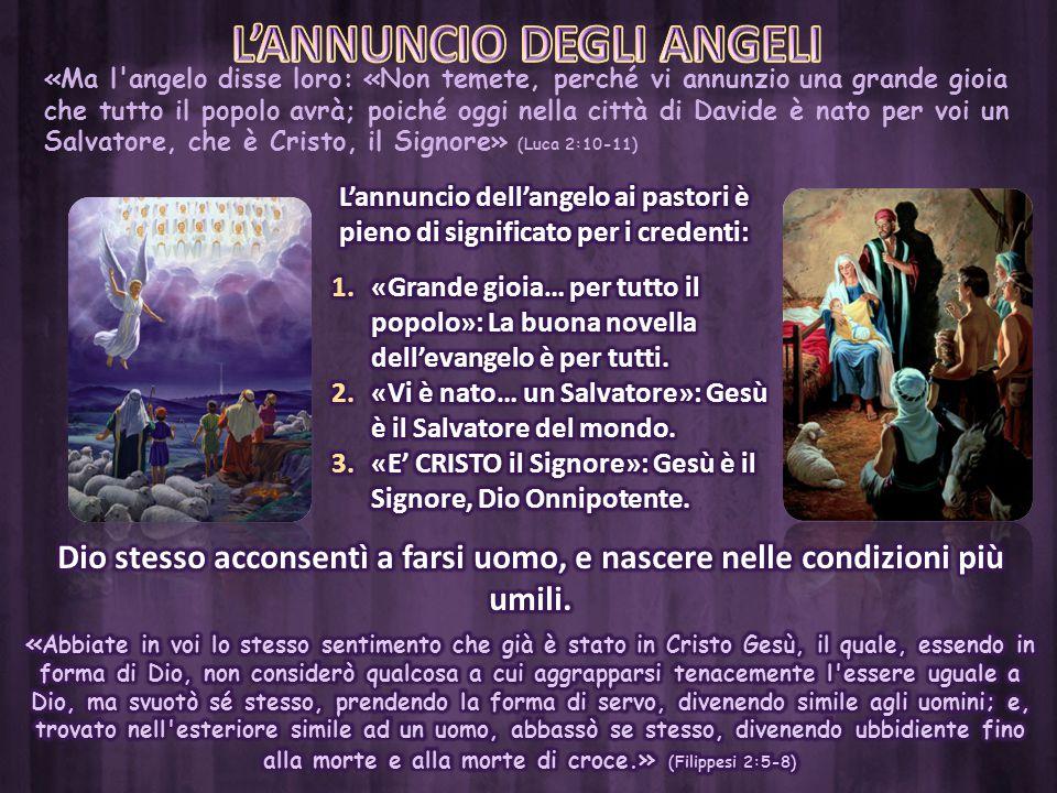 «Ma l'angelo disse loro: «Non temete, perché vi annunzio una grande gioia che tutto il popolo avrà; poiché oggi nella città di Davide è nato per voi u