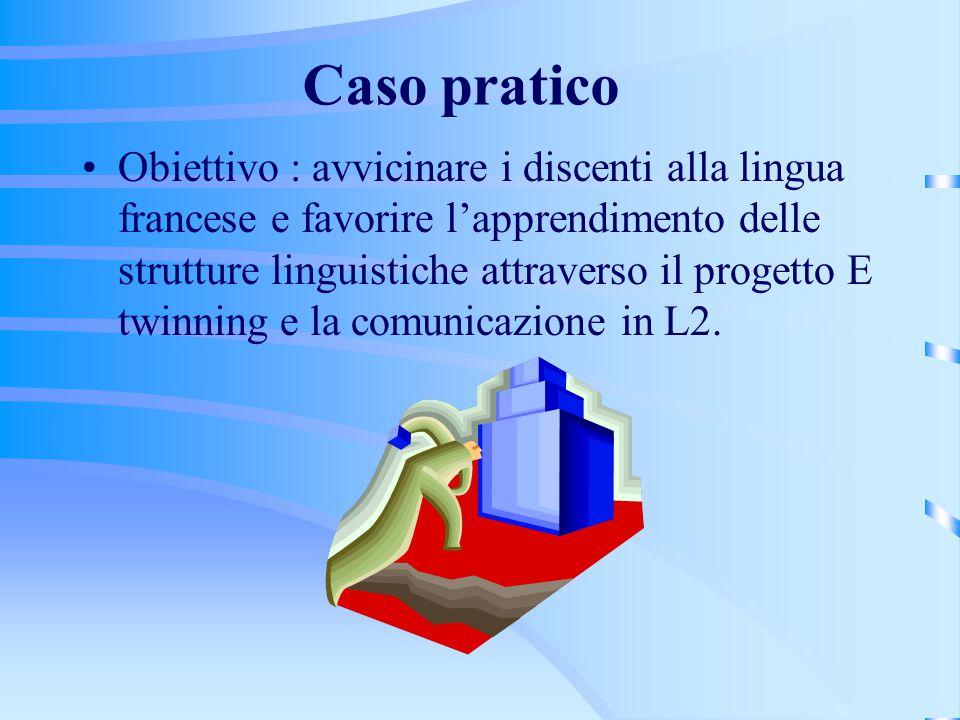 Caso pratico Obiettivo : avvicinare i discenti alla lingua francese e favorire l'apprendimento delle strutture linguistiche attraverso il progetto E twinning e la comunicazione in L2.
