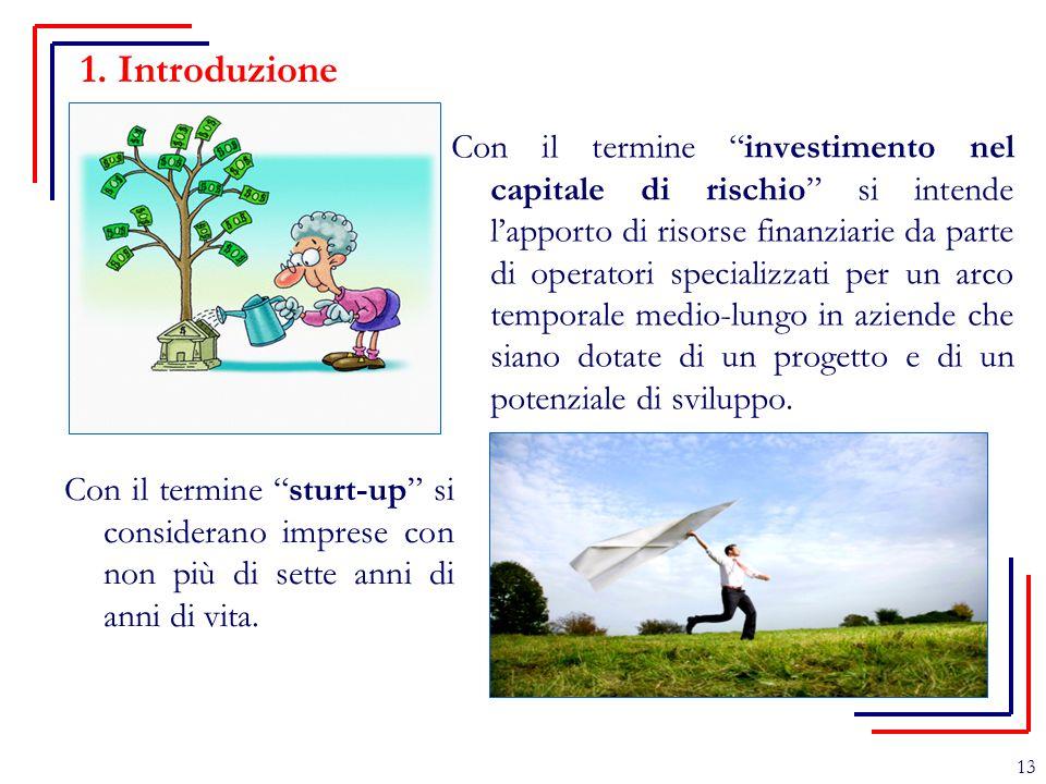 """1. Introduzione 13 Con il termine """"investimento nel capitale di rischio"""" si intende l'apporto di risorse finanziarie da parte di operatori specializza"""