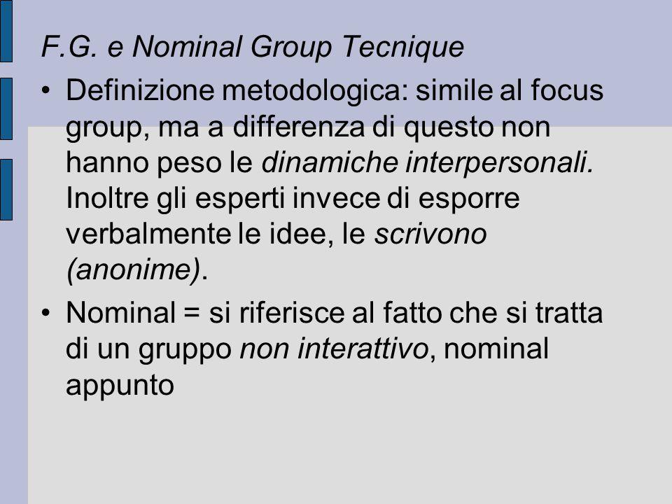 F.G. e Nominal Group Tecnique Definizione metodologica: simile al focus group, ma a differenza di questo non hanno peso le dinamiche interpersonali. I