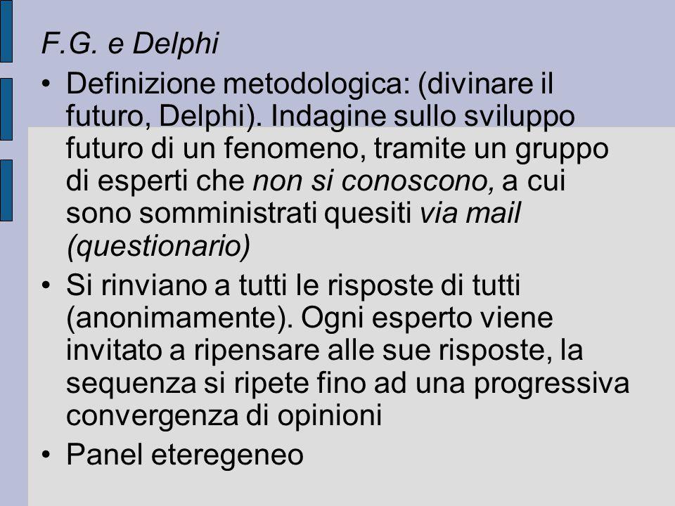 F.G. e Delphi Definizione metodologica: (divinare il futuro, Delphi). Indagine sullo sviluppo futuro di un fenomeno, tramite un gruppo di esperti che
