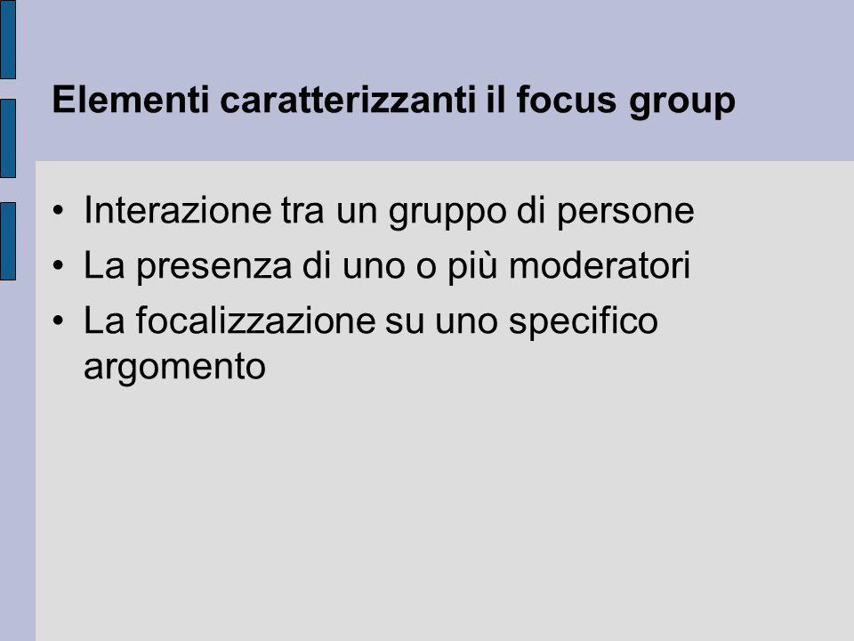 Elementi caratterizzanti il focus group Interazione tra un gruppo di persone La presenza di uno o più moderatori La focalizzazione su uno specifico argomento