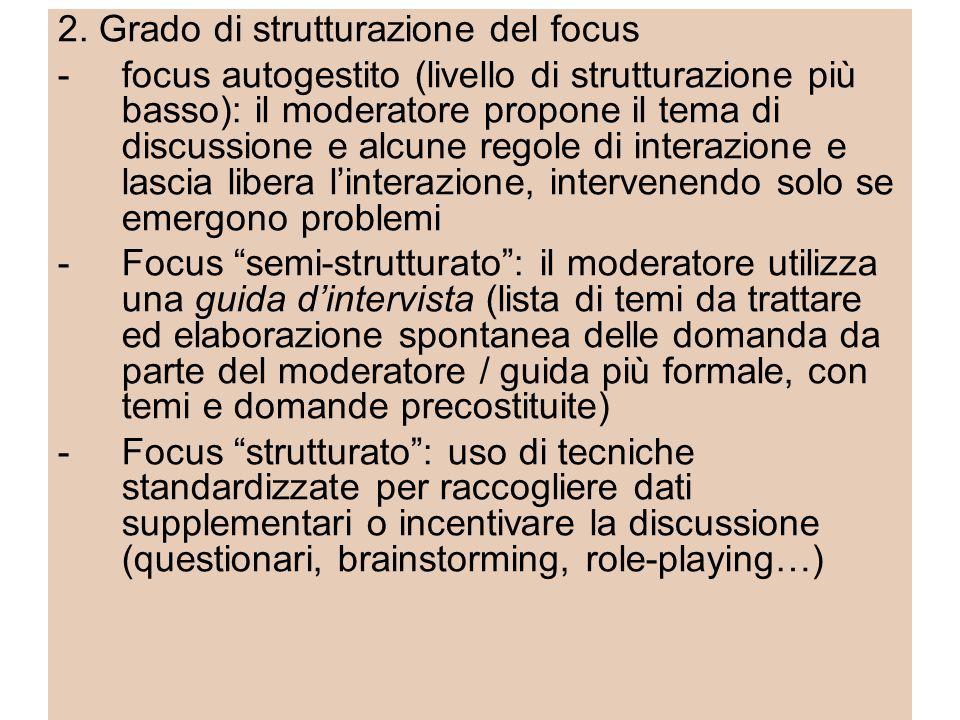 2. Grado di strutturazione del focus -focus autogestito (livello di strutturazione più basso): il moderatore propone il tema di discussione e alcune r