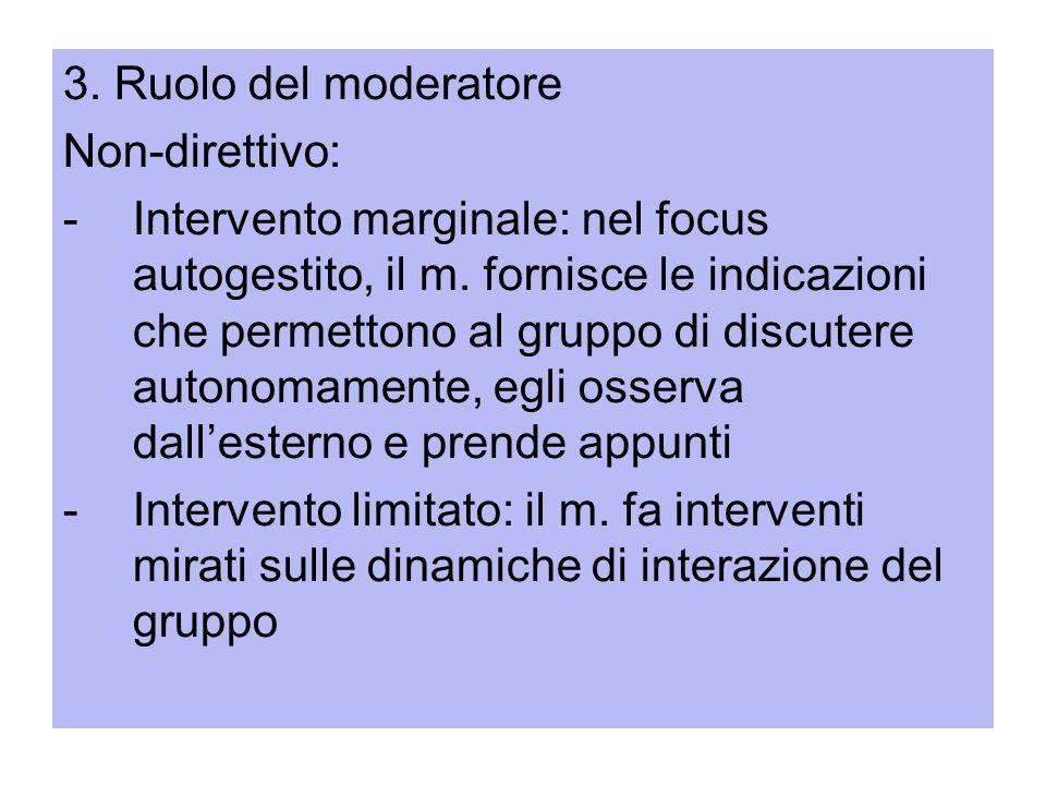 3. Ruolo del moderatore Non-direttivo: -Intervento marginale: nel focus autogestito, il m. fornisce le indicazioni che permettono al gruppo di discute