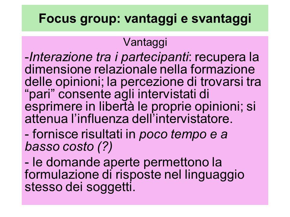 Focus group: vantaggi e svantaggi Vantaggi -Interazione tra i partecipanti: recupera la dimensione relazionale nella formazione delle opinioni; la percezione di trovarsi tra pari consente agli intervistati di esprimere in libertà le proprie opinioni; si attenua l'influenza dell'intervistatore.