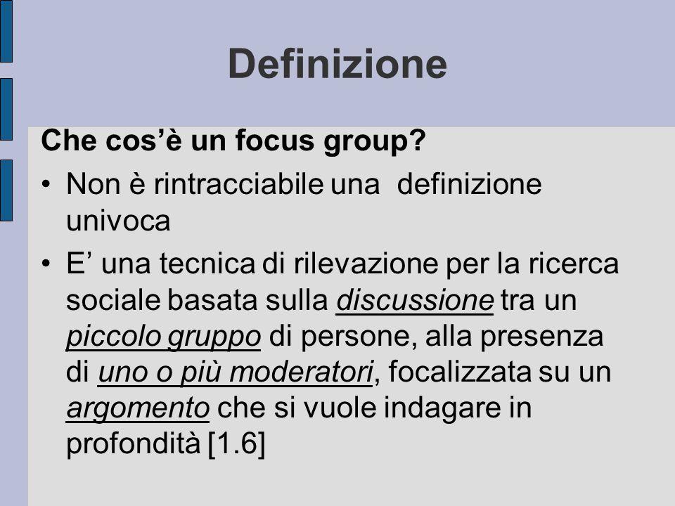 Definizione Che cos'è un focus group? Non è rintracciabile una definizione univoca E' una tecnica di rilevazione per la ricerca sociale basata sulla d