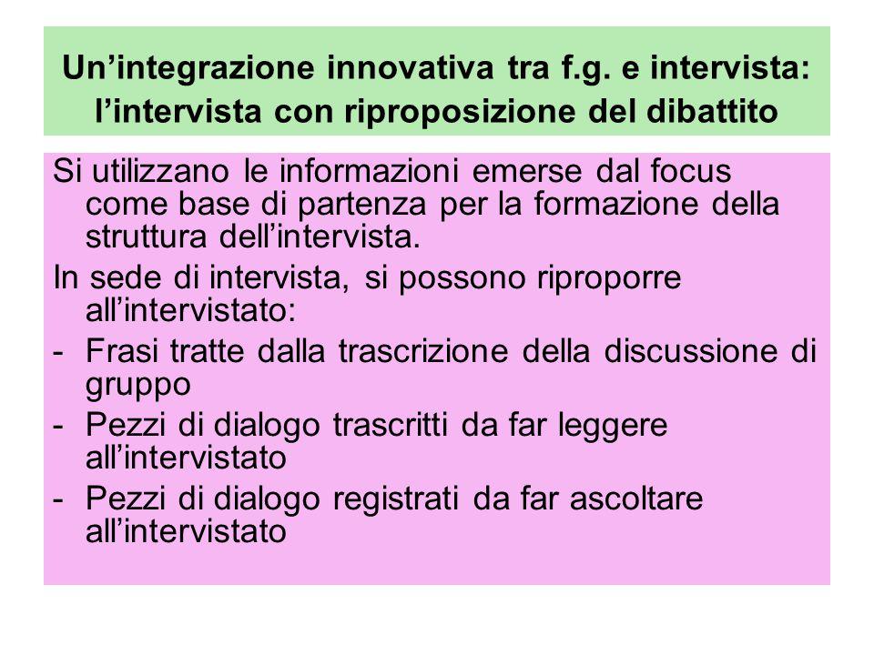 Un'integrazione innovativa tra f.g. e intervista: l'intervista con riproposizione del dibattito Si utilizzano le informazioni emerse dal focus come ba