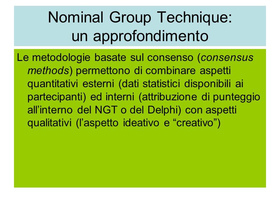 Nominal Group Technique: un approfondimento Le metodologie basate sul consenso (consensus methods) permettono di combinare aspetti quantitativi esterni (dati statistici disponibili ai partecipanti) ed interni (attribuzione di punteggio all'interno del NGT o del Delphi) con aspetti qualitativi (l'aspetto ideativo e creativo )