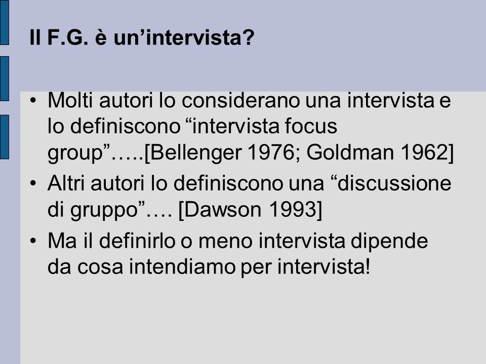 """Il F.G. è un'intervista? Molti autori lo considerano una intervista e lo definiscono """"intervista focus group""""…..[Bellenger 1976; Goldman 1962] Altri a"""
