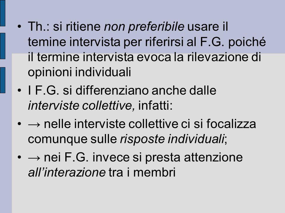 Th.: si ritiene non preferibile usare il temine intervista per riferirsi al F.G. poiché il termine intervista evoca la rilevazione di opinioni individ