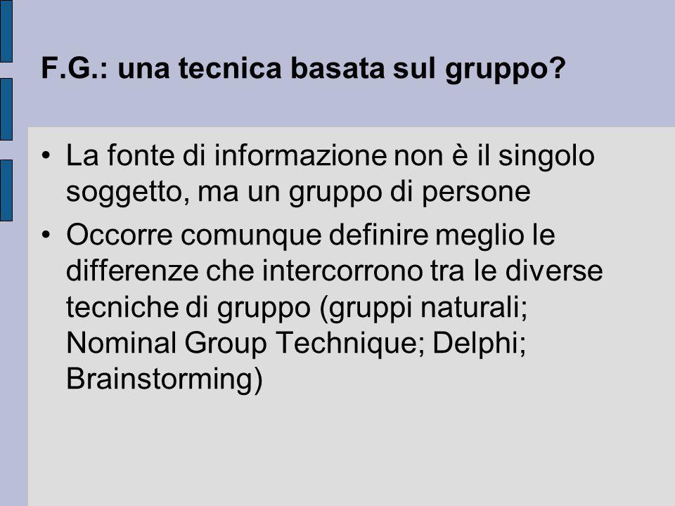 F.G.: una tecnica basata sul gruppo? La fonte di informazione non è il singolo soggetto, ma un gruppo di persone Occorre comunque definire meglio le d