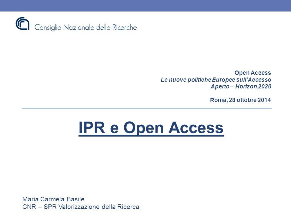 Open Access Le nuove politiche Europee sull'Accesso Aperto – Horizon 2020 Roma, 28 ottobre 2014 IPR e Open Access Maria Carmela Basile CNR – SPR Valorizzazione della Ricerca