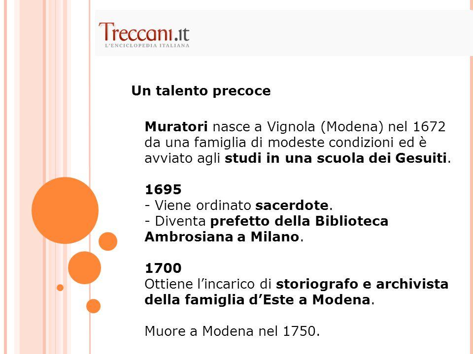 Muratori nasce a Vignola (Modena) nel 1672 da una famiglia di modeste condizioni ed è avviato agli studi in una scuola dei Gesuiti. 1695 - Viene ordin