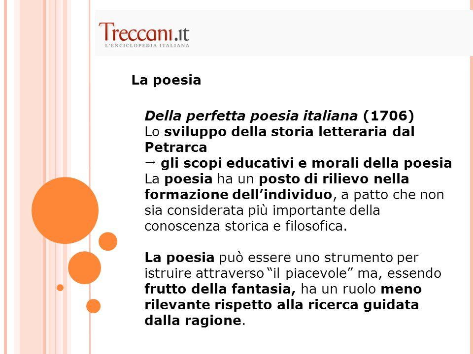 Della perfetta poesia italiana (1706) Lo sviluppo della storia letteraria dal Petrarca  gli scopi educativi e morali della poesia La poesia ha un pos