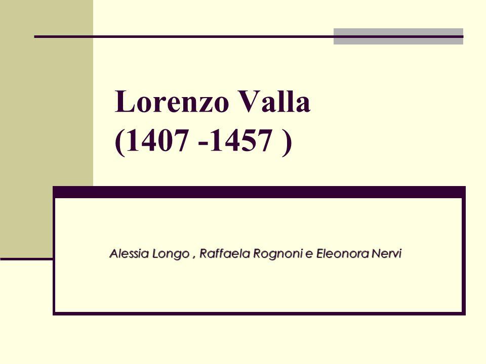 la vita di Lorenzo Valla Lorenzo Valla nacque a Roma nel 1407.Dimostrò subito, il suo anticonformismo sostenendo in un opuscolo andato perduto (De comparatione Ciceronis Quintilianique) in cui Quintiliano si considerava superiore a Cicerone.Cicerone Nel 1429, lasciò Roma, e, si recò a Pavia per insegnarvi eloquenza.