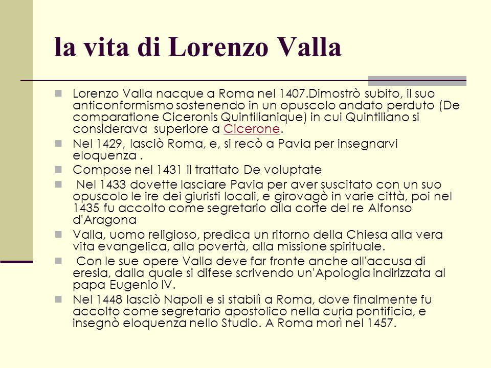 la vita di Lorenzo Valla Lorenzo Valla nacque a Roma nel 1407.Dimostrò subito, il suo anticonformismo sostenendo in un opuscolo andato perduto (De com