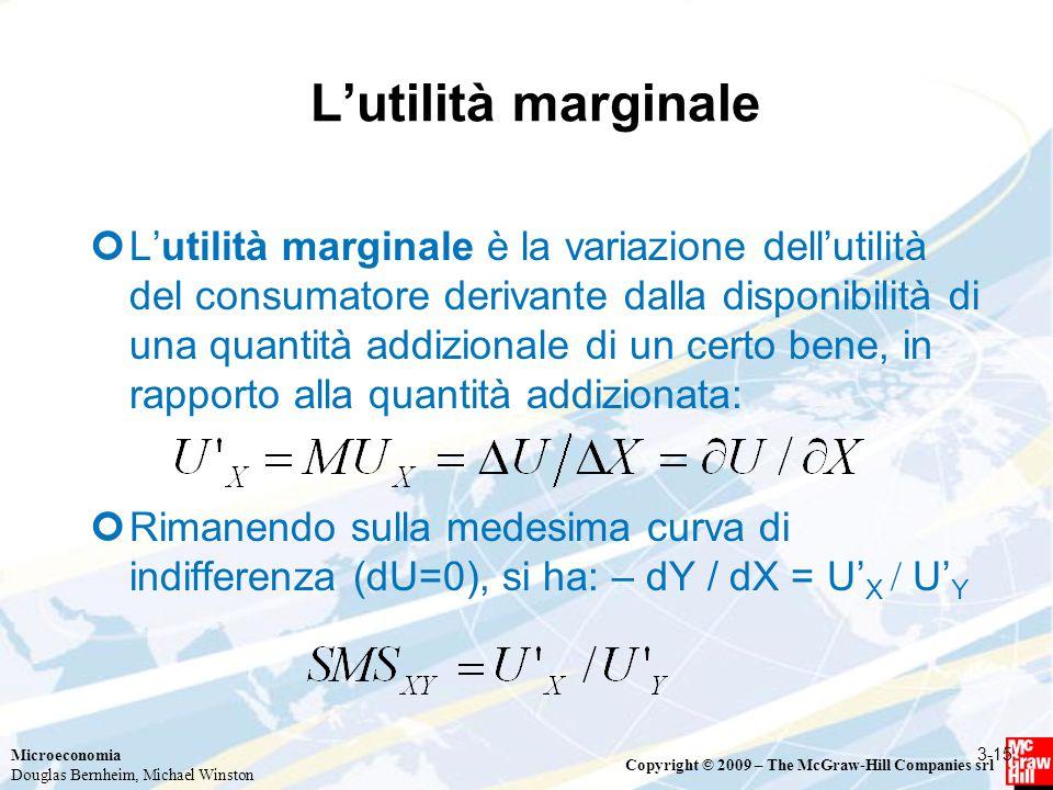 Microeconomia Douglas Bernheim, Michael Winston Copyright © 2009 – The McGraw-Hill Companies srl L'utilità marginale L'utilità marginale è la variazione dell'utilità del consumatore derivante dalla disponibilità di una quantità addizionale di un certo bene, in rapporto alla quantità addizionata: Rimanendo sulla medesima curva di indifferenza (dU=0), si ha: – dY / dX = U' X  U' Y 3-15