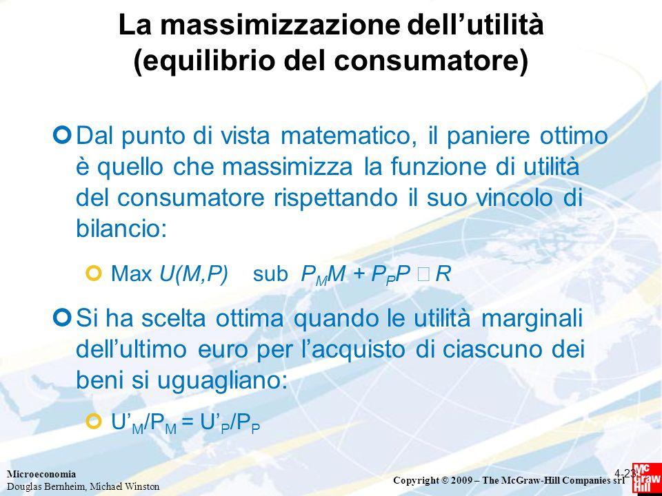 Microeconomia Douglas Bernheim, Michael Winston Copyright © 2009 – The McGraw-Hill Companies srl La massimizzazione dell'utilità (equilibrio del consumatore) Dal punto di vista matematico, il paniere ottimo è quello che massimizza la funzione di utilità del consumatore rispettando il suo vincolo di bilancio: Max U(M,P) sub P M M + P P P  R Si ha scelta ottima quando le utilità marginali dell'ultimo euro per l'acquisto di ciascuno dei beni si uguagliano: U' M /P M = U' P /P P 4-23
