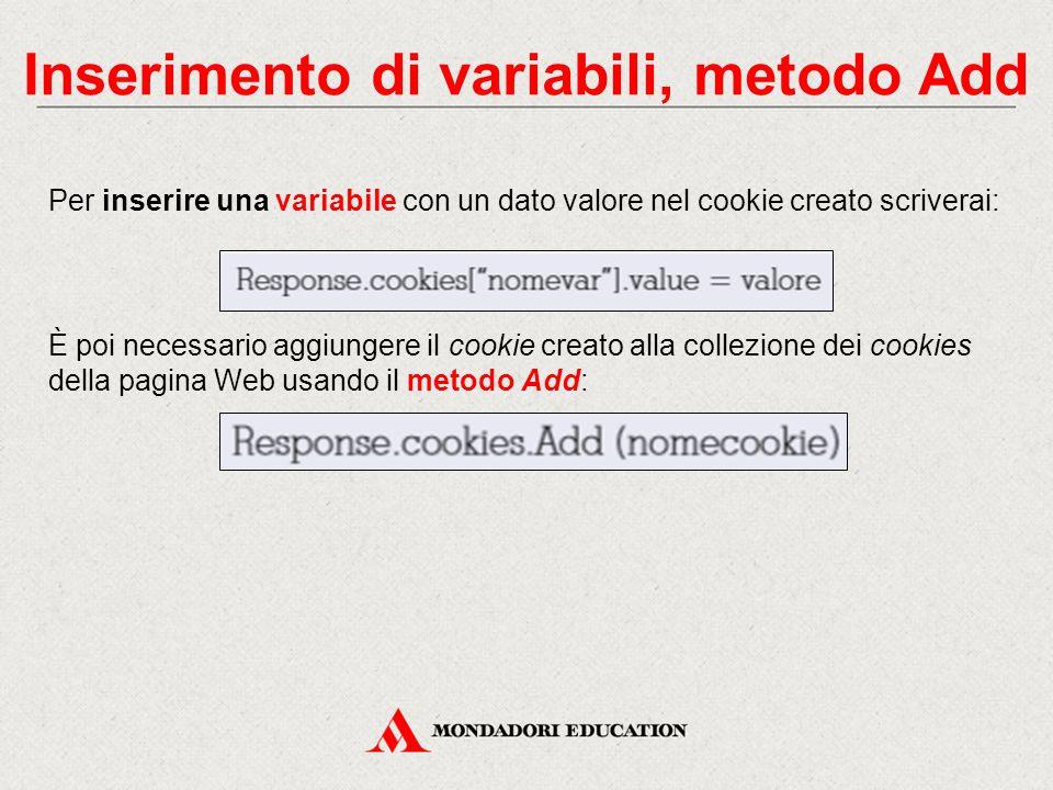 Inserimento di variabili, metodo Add Per inserire una variabile con un dato valore nel cookie creato scriverai: È poi necessario aggiungere il cookie creato alla collezione dei cookies della pagina Web usando il metodo Add: