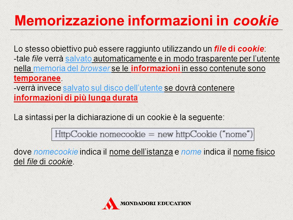 Memorizzazione informazioni in cookie Lo stesso obiettivo può essere raggiunto utilizzando un file di cookie: -tale file verrà salvato automaticamente e in modo trasparente per l'utente nella memoria del browser se le informazioni in esso contenute sono temporanee.
