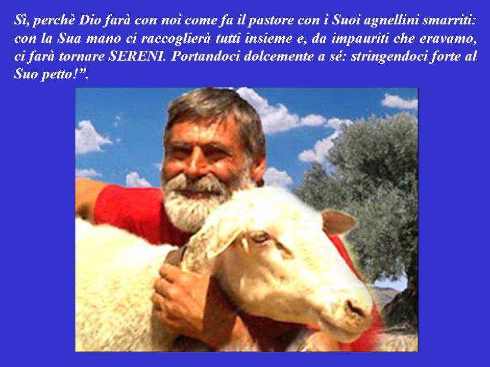 Sì, perchè Dio farà con noi come fa il pastore con i Suoi agnellini smarriti: con la Sua mano ci raccoglierà tutti insieme e, da impauriti che eravamo, ci farà tornare SERENI.