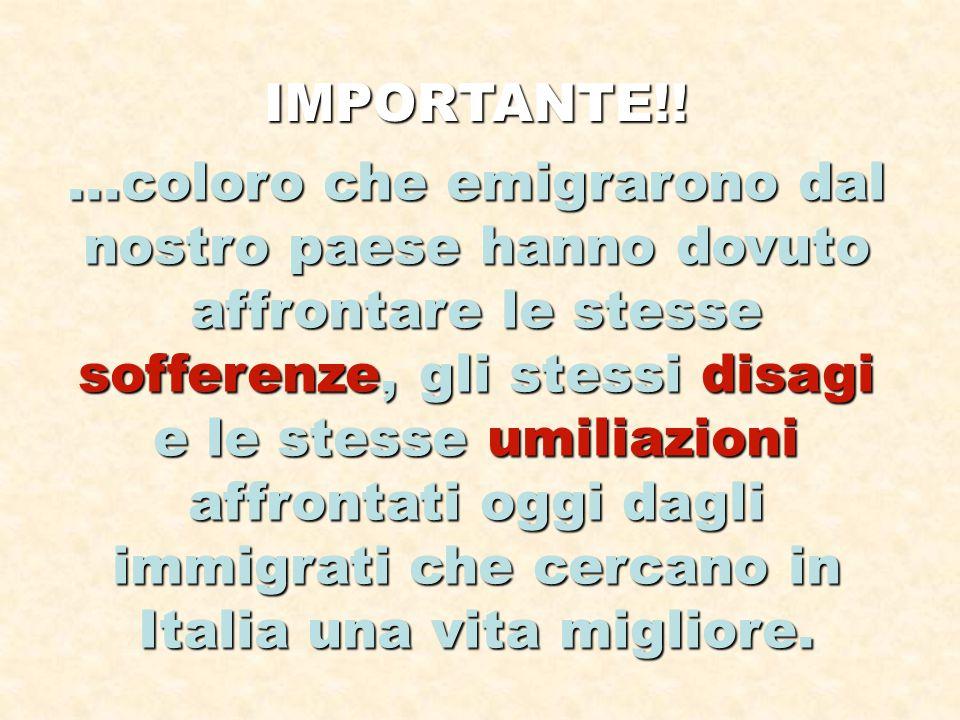 IMPORTANTE!!...coloro che emigrarono dal nostro paese hanno dovuto affrontare le stesse sofferenze, gli stessi disagi e le stesse umiliazioni affrontati oggi dagli immigrati che cercano in Italia una vita migliore.