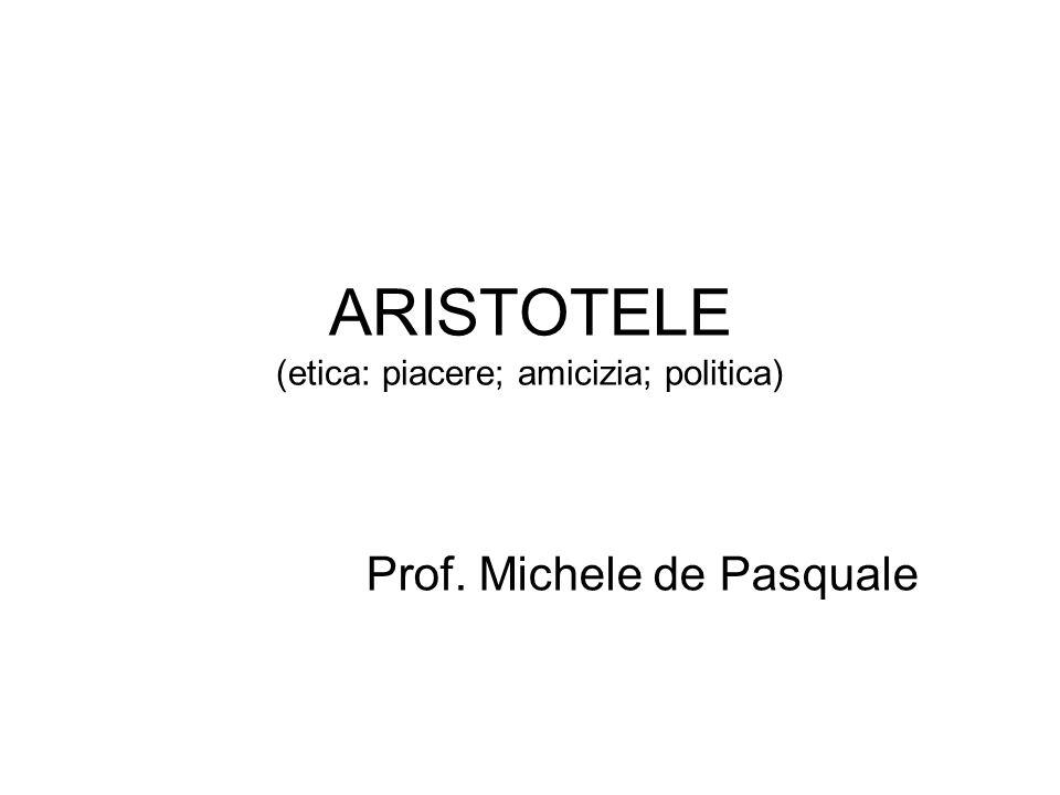 ARISTOTELE (etica: piacere; amicizia; politica) Prof. Michele de Pasquale