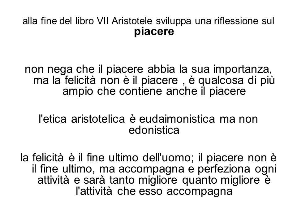 alla fine del libro VII Aristotele sviluppa una riflessione sul piacere non nega che il piacere abbia la sua importanza, ma la felicità non è il piace