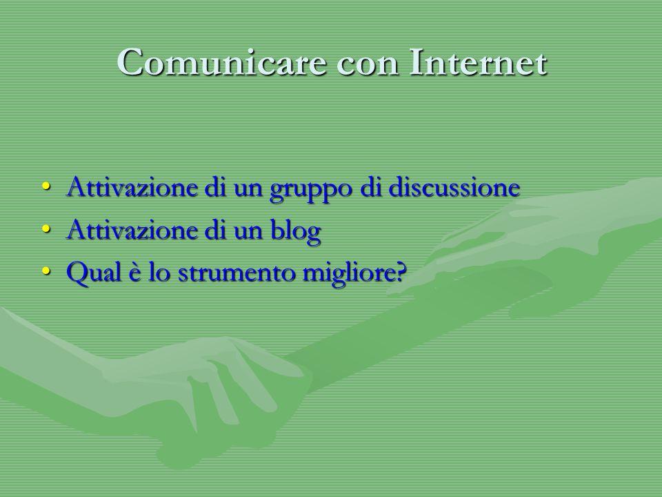 Comunicare con Internet Attivazione di un gruppo di discussioneAttivazione di un gruppo di discussione Attivazione di un blogAttivazione di un blog Qual è lo strumento migliore Qual è lo strumento migliore